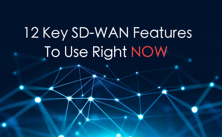 12 Key SD-WAN Features To Use Right Now